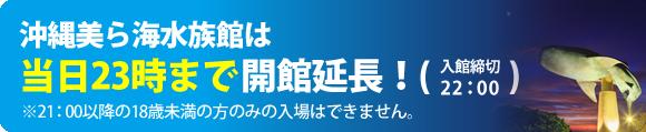 海水族館當天到23點開設沖繩美,延長!(入館截止22:00)※不可以只為了21:00之後的未滿18歲的人的入場。