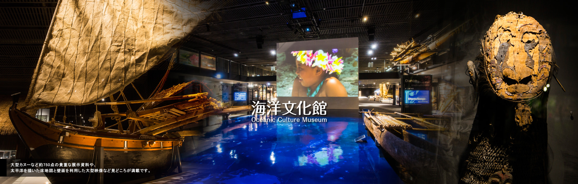 Oceanic Culture Museum is full of must-see items including approximately 750 precious displays of large canoes and so forth,  floor-drawn map of the Pacific Ocean as well as large screen images on the wall.